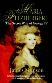 Maria Fitzherbert : The Secret Wife of George IV, Paperback Book
