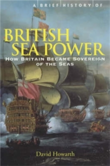 A Brief History of British Sea Power : How Britain Became Sovereign of the Seas, Paperback