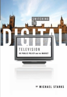 Switching to Digital Television : UK Public Policy and the Market, Paperback