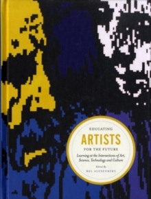 Educating Artists for the Future : Learning at the Intersections of Art, Science, Technology and Culture, Hardback