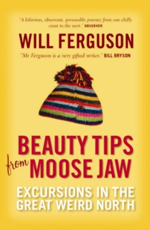 Beauty Tips from Moose Jaw : Excursions in the Great Weird North, Paperback