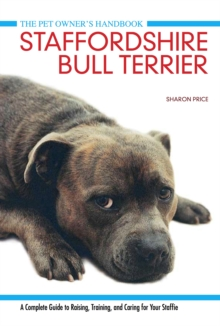 Staffordshire Bull Terrier : A Complete Guide to Raising, Training and Caring for Your Staffie, Hardback