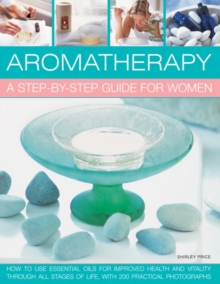 Aromatherapy: A Step-by-step Guide for Women : How to Use Essential Oils for Improved Health and Vitality Through All Stages of Life, with 200 Practical Photographs, Paperback