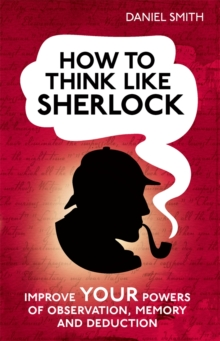 How to Think Like Sherlock : Improve Your Powers of Observation, Memory and Deduction, Hardback