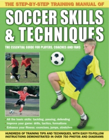 The Step-by-Step Training Manual of Soccer Skills & Techniques : Hundreds of Training Tips and Techniques, with Easy-to-Follow Instructions in Over 750 Photographs and Diagrams, Paperback