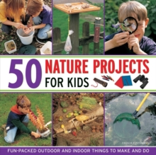 50 Nature Projects for Kids : Fun-packed Outdoor and Indoor Things to Do and Make, Hardback