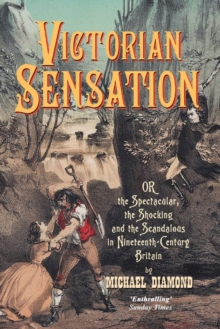 Victorian Sensation : or, the Spectacular, the Shocking and the Scandalous in Nineteenth-Century Britain, Paperback