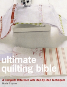 Ultimate Quilting Bible : A Complete Reference with Step-by-step Techniques, Hardback