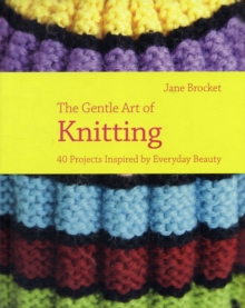 The Gentle Art of Knitting : 25 Projects Inspired by Everyday Beauty, Hardback