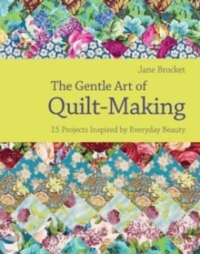 The Gentle Art of Quilt Making : 15 Projects Inspired by Everyday Beauty, Hardback