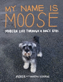 My Name is Moose : Modern Life Through A Dog's Eyes, Book