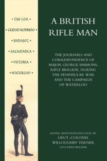 British Rifle Man : The Journals and Correspondence of Major George Simmons, Rifle Brigade During the Peninsular War and Campaign of Waterloo, Paperback