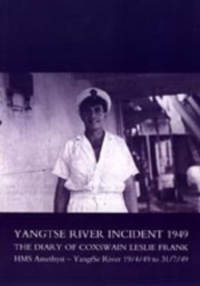 Yangtse River Incident 1949 : The Diary of Coxswain Leslie Frank: HMS Amethyst - Yangtse River 19/4/49 to 31/7/49, Paperback