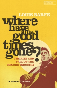 Where Have all the Good Times Gone? : The Rise and Fall of the Record Industry, Paperback Book