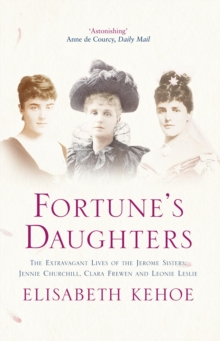 Fortune's Daughters : The Extravagant Lives of the Jerome Sisters - Jennie Churchill, Clara Frewen and Leonie Leslie, Paperback