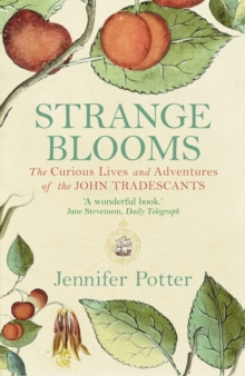 Strange Blooms : The Curious Lives and Adventures of the John Tradescants, Paperback
