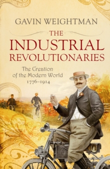 The Industrial Revolutionaries : The Creators of the Modern World 1776 - 1914, Paperback