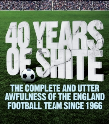 40 Years of Shite : The Unofficial History of the English Football Team Since 1966, Paperback