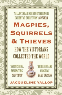 Magpies, Squirrels and Thieves : How the Victorians Collected the World, Paperback Book