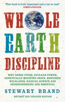 Whole Earth Discipline : Why Dense Cities, Nuclear Power, Transgenic Crops, Restored Wildlands, Radical Science, and Geoengineering are Necessary, Paperback