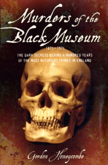 Murders of the Black Museum 1875-1975 : The Dark Secrets Behind a Hundred Years of the Most Notorious Crimes in England, Paperback Book