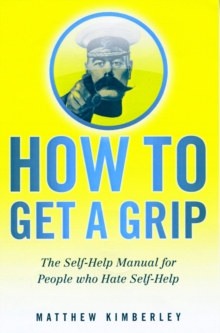 How to Get a Grip : (Forget Namby-Pamby, Wishy-Washy, Self-Help Drivel. This is the Book You Need), Paperback