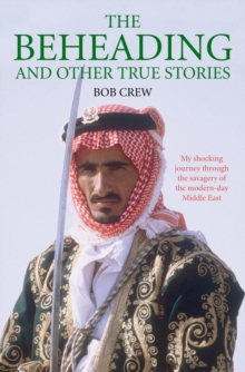 The Beheading and Other True Stories : My Shocking Journey Through the Savagery of the Modern-Day Middle East, Paperback