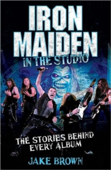 Iron Maiden in the Studio : The Stories Behind Every Album, Hardback