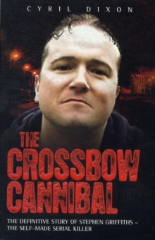 The Crossbow Cannibal : The Definitive Story of Stephen Griffiths - the Self-made Serial Killer, Paperback Book