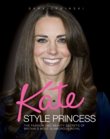 Kate - Style Princess : The Fashion and Beauty Secrets of Britain's Most Glamorous Royal, Hardback