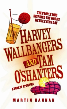 Harvey Wallbangers and Tam O'Shanters : A Book of Eponyms - The People Who Inspired the Words We Use Every Day, Hardback