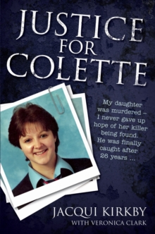 Justice for Colette : My Daughter Was Murdered - I Never Gave Up Hope of Her Killer Being Found. He Was Finally Caught After 26 Years., Paperback