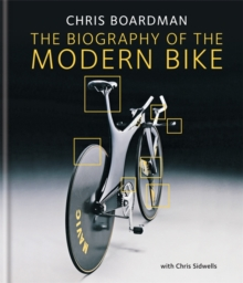 Chris Boardman: the Biography of the Modern Bike : The Ultimate History of Bike Design, Hardback