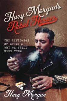Huey Morgan's Rebel Heroes : The Renegades of Music & Why We Still Need Them, Hardback
