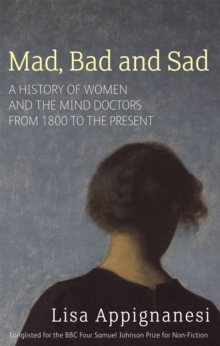 Mad, Bad and Sad : A History of Women and the Mind Doctors from 1800 to the Present, Paperback