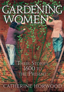 Gardening Women : Their Stories from 1600 to the Present, Hardback