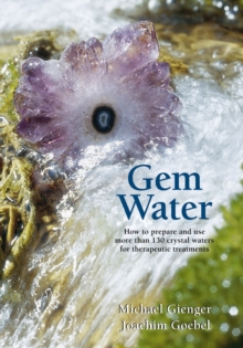 Gem Water : How to Prepare and Use Over 130 Crystal Waters for Therapeutic Treatments, Paperback Book