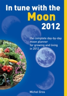 In Tune with the Moon 2012 : The Complete Day-by-Day Moon Planner for Growing and Living in 2012, Paperback Book