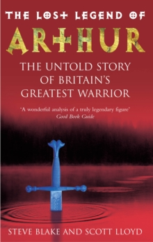 The Lost Legend of Arthur : The Untold Story of Britain's Greatest Warrior, Paperback Book
