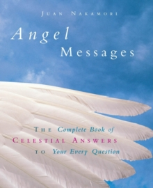 Angel Messages : The Complete Book of Celestial Answers to Your Every Question, Hardback