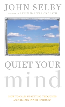 Quiet Your Mind : How to Quieten Upsetting Thoughts and Regain Inner Harmony, Paperback Book