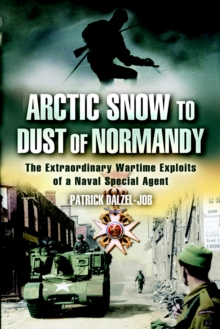 Arctic Snow to Dust of Normandy : The Extraordinary Wartime Exploits of a Naval Special Agent, Paperback