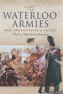 The Waterloo Armies : Men, Organization and Tactics, Hardback