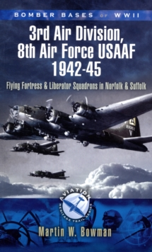 Bomber Bases of WW2 3rd Air Division, 8th Air Force USAAF 1942-45 : Flying Fortress and Liberator Squadrons in Norfolk and Suffolk, Paperback