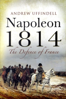 Napoleon 1814 : The Defence of France, Hardback