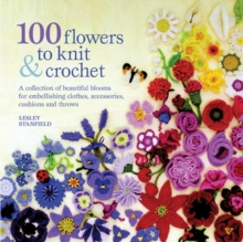 100 Flowers to Knit and Crochet : A Collection of Beautiful Blooms for Embellishing Clothes, Accessories, Cushions and Throws, Paperback