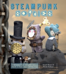 Steampunk Softies : 8 Scientifically Minded Dolls from a Past That Never Was, Paperback