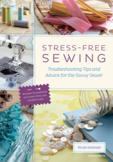 Stress-Free Sewing : Troubleshooting Tips and Advice for the Savvy Sewer, Paperback