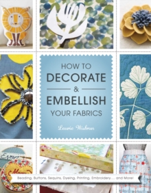 How to Decorate and Embellish Your Fabrics : Beading, Buttons, Sequins, Dyeing, Printing, Embossing... and More!, Paperback