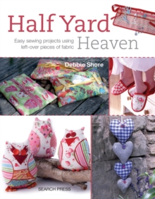 Half Yard Heaven : Easy Sewing Projects Using Left-Over Pieces of Fabric, Paperback